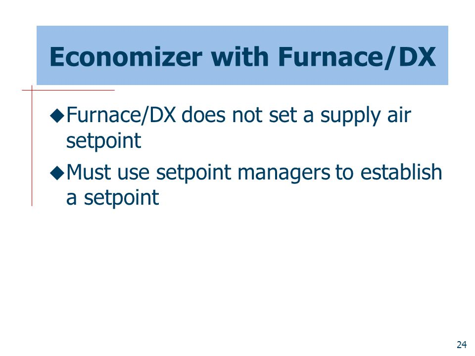 24 Economizer with Furnace/DX  Furnace/DX does not set a supply air setpoint  Must use setpoint managers to establish a setpoint