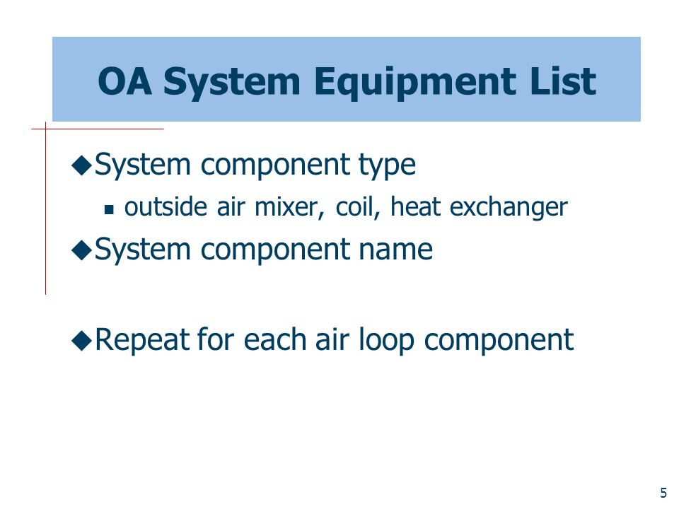 16 TermReheat Outside Air System OUTSIDE AIR SYSTEM, OA Sys 1, !- Name OA Sys 1 Controllers, !- Name: Controller List OA Sys 1 Equipment, !- Name of an Air Loop Equipment List VAV Sys 1 Avail List; !- Name of a System Availability Manager List