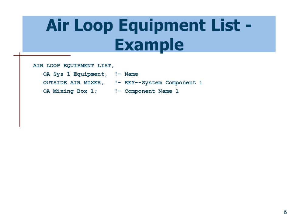 7 Outside Air System - Example OUTSIDE AIR SYSTEM, OA Sys 1, !- Name OA Sys 1 Controllers, !- Name: Controller List OA Sys 1 Equipment, !- Name of an Air Loop Equipment List VAV Sys 1 Avail List; !- Name of a System Availability Manager List