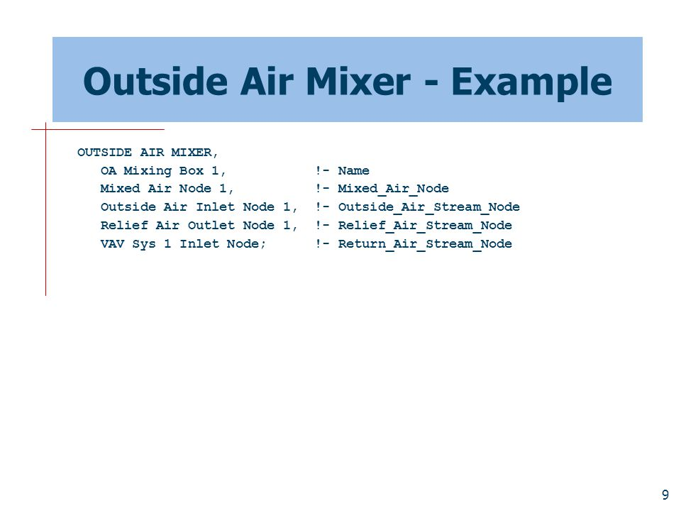 9 Outside Air Mixer - Example OUTSIDE AIR MIXER, OA Mixing Box 1, !- Name Mixed Air Node 1, !- Mixed_Air_Node Outside Air Inlet Node 1, !- Outside_Air_Stream_Node Relief Air Outlet Node 1, !- Relief_Air_Stream_Node VAV Sys 1 Inlet Node; !- Return_Air_Stream_Node