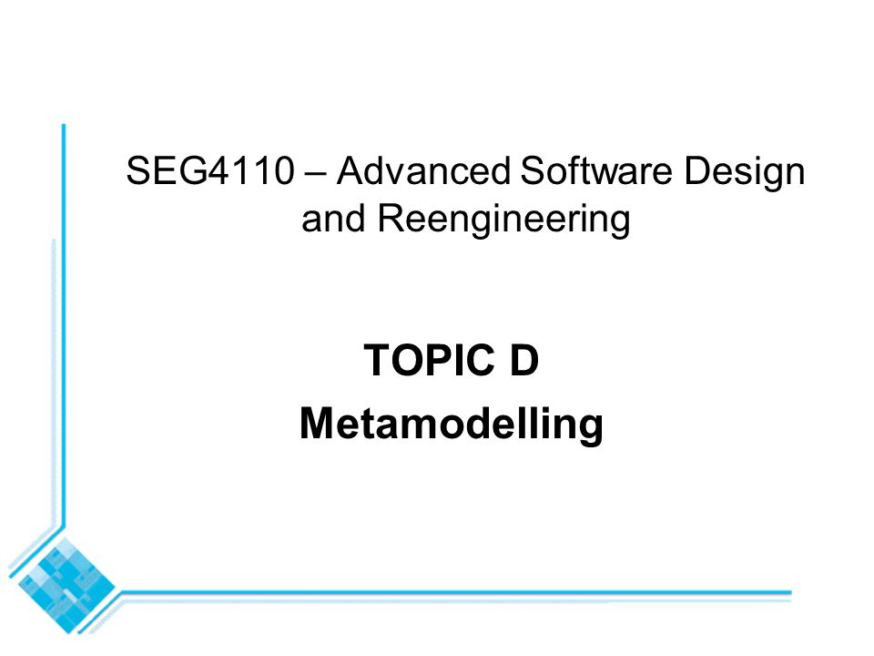 SEG4110 – Advanced Software Design and Reengineering TOPIC D Metamodelling