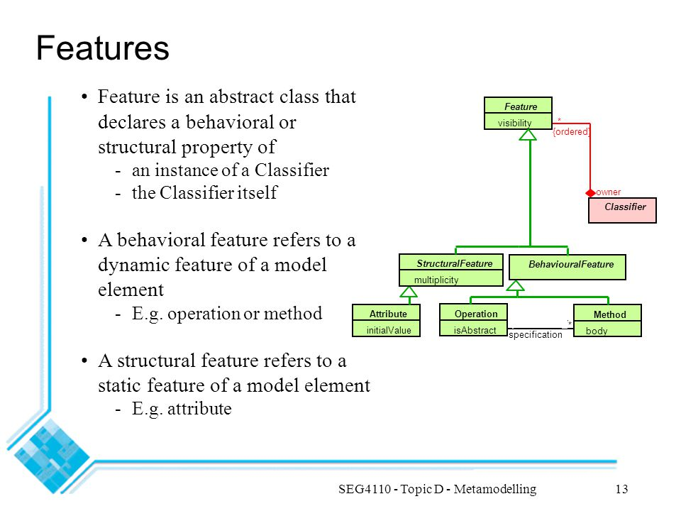 SEG4110 - Topic D - Metamodelling13 owner {ordered} Method body Operation isAbstract Attribute initialValue specification ***** * Feature visibility BehaviouralFeature StructuralFeature multiplicity Classifier * Features Feature is an abstract class that declares a behavioral or structural property of -an instance of a Classifier -the Classifier itself A behavioral feature refers to a dynamic feature of a model element -E.g.