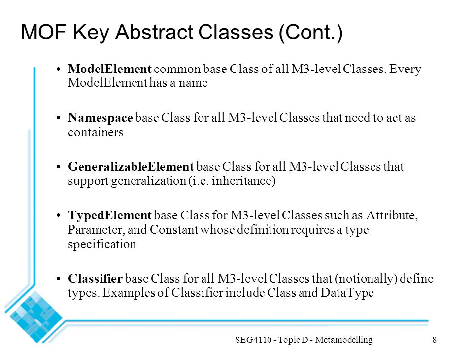 SEG4110 - Topic D - Metamodelling19 Mapping of UML Models to Metamodel Elements (Example) CustomerAccount accountNumber balance overdraftLimit CreditCard expiryDate * 1..2 withdraw deposit SavingChequing BankSystem Generalization discriminator Relationship Association Relationship AssociationEnd isNavigable aggregation multiplicity Class Classifier Namespace Package Attribute initialValue StructuralFeature multiplicity Method BehaviouralFeature