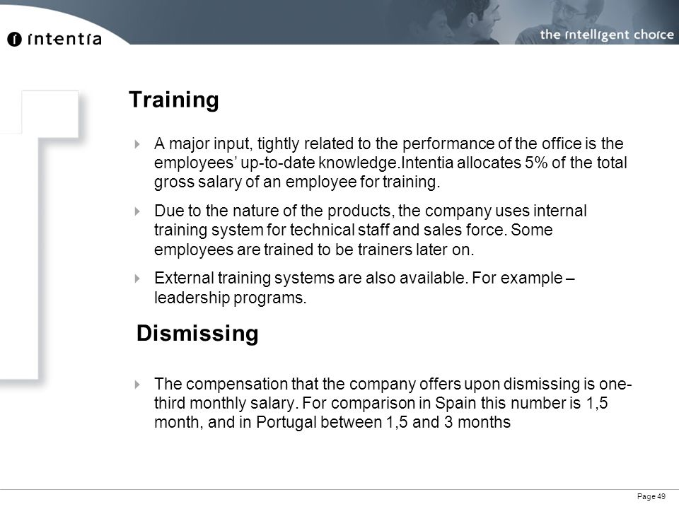 Page 49 Training  A major input, tightly related to the performance of the office is the employees' up-to-date knowledge.Intentia allocates 5% of the total gross salary of an employee for training.