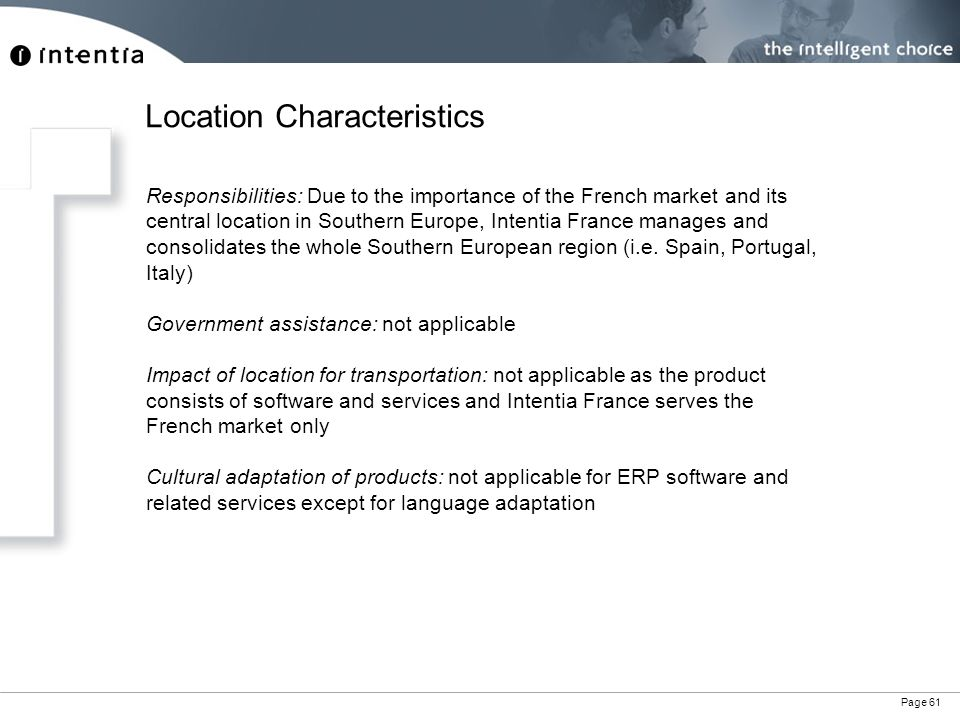 Page 61 Responsibilities: Due to the importance of the French market and its central location in Southern Europe, Intentia France manages and consolidates the whole Southern European region (i.e.