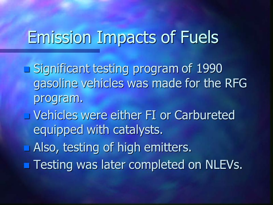 Emission Impacts of Fuels n Significant testing program of 1990 gasoline vehicles was made for the RFG program. n Vehicles were either FI or Carburete