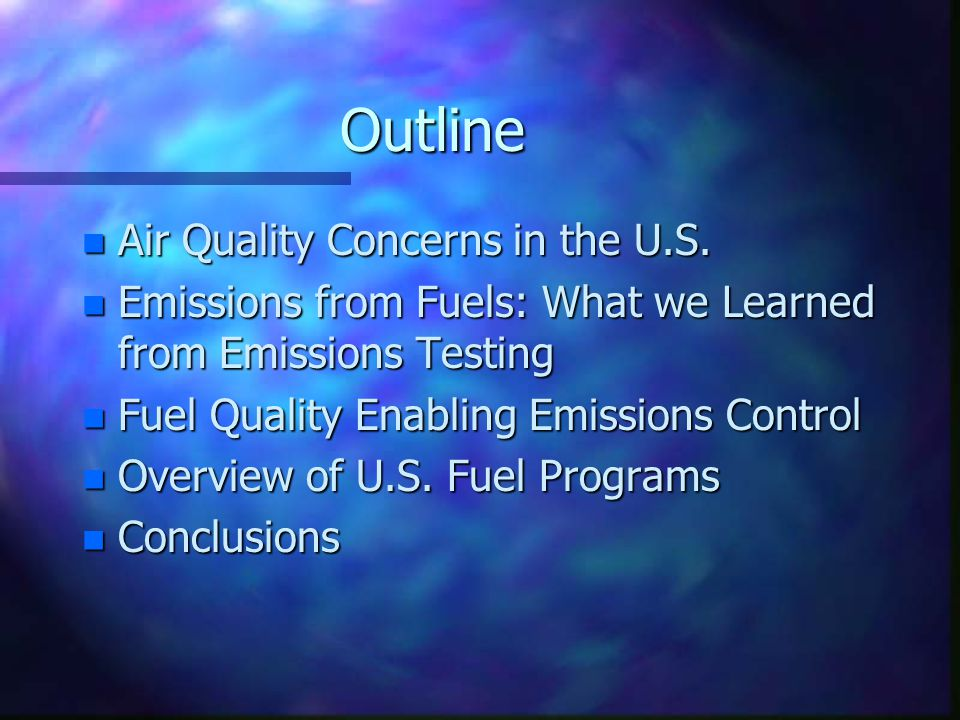 Outline n Air Quality Concerns in the U.S. n Emissions from Fuels: What we Learned from Emissions Testing n Fuel Quality Enabling Emissions Control n