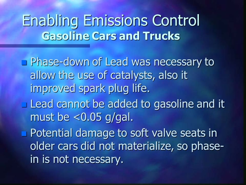 Enabling Emissions Control Gasoline Cars and Trucks n Phase-down of Lead was necessary to allow the use of catalysts, also it improved spark plug life