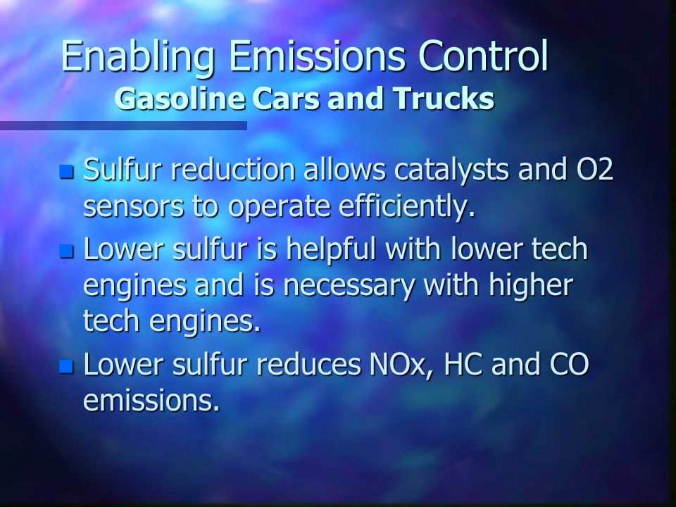Enabling Emissions Control Gasoline Cars and Trucks n Sulfur reduction allows catalysts and O2 sensors to operate efficiently.