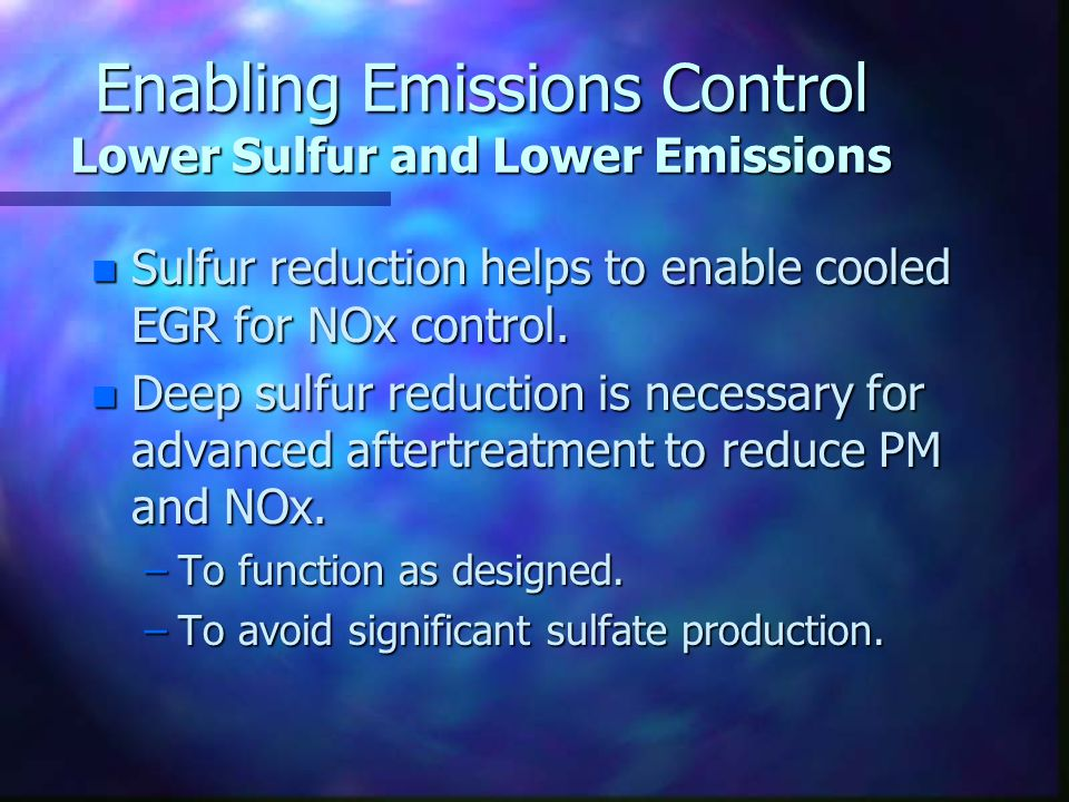 Enabling Emissions Control Lower Sulfur and Lower Emissions n Sulfur reduction helps to enable cooled EGR for NOx control. n Deep sulfur reduction is