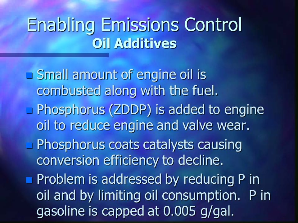 Enabling Emissions Control Oil Additives n Small amount of engine oil is combusted along with the fuel. n Phosphorus (ZDDP) is added to engine oil to