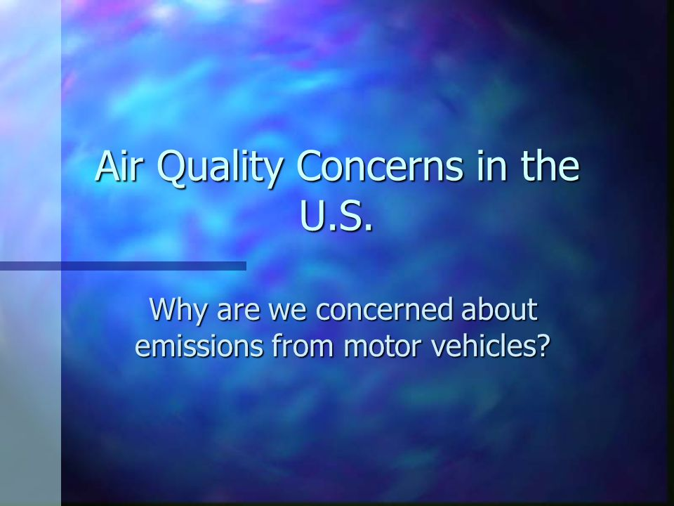 Air Quality Concerns in the U.S. Why are we concerned about emissions from motor vehicles