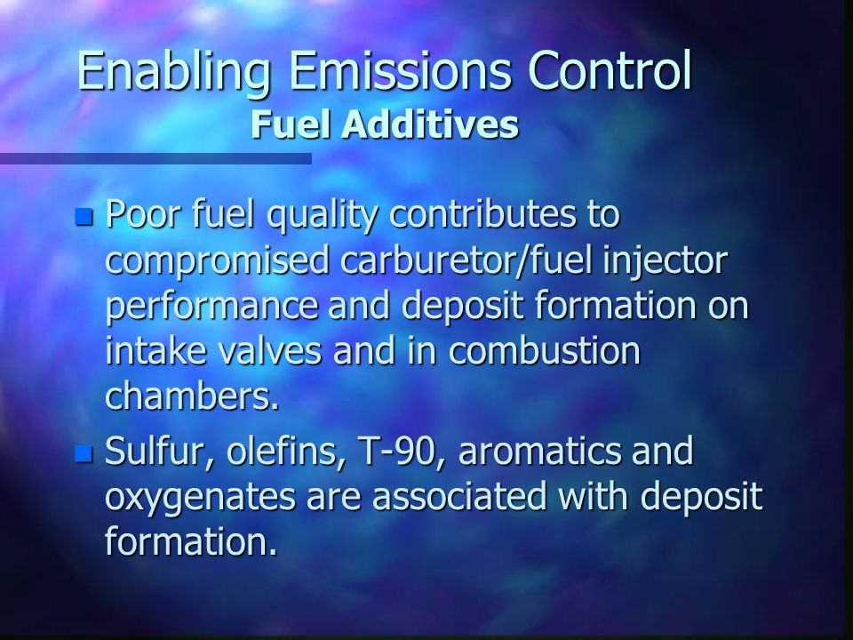 Enabling Emissions Control Fuel Additives n Poor fuel quality contributes to compromised carburetor/fuel injector performance and deposit formation on intake valves and in combustion chambers.