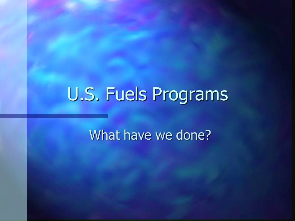 U.S. Fuels Programs What have we done?