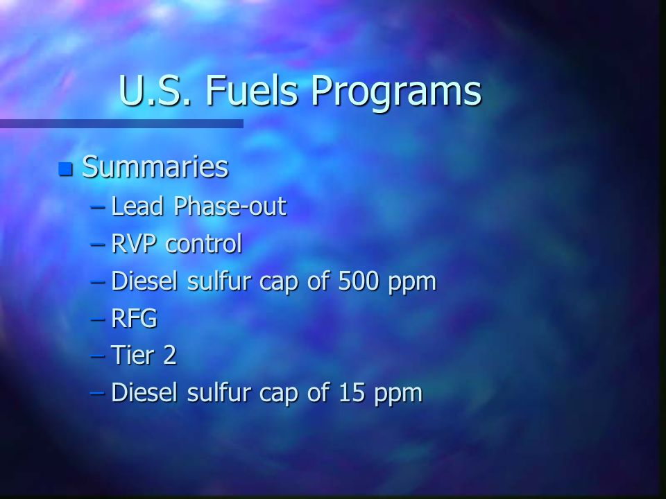 U.S. Fuels Programs n Summaries –Lead Phase-out –RVP control –Diesel sulfur cap of 500 ppm –RFG –Tier 2 –Diesel sulfur cap of 15 ppm