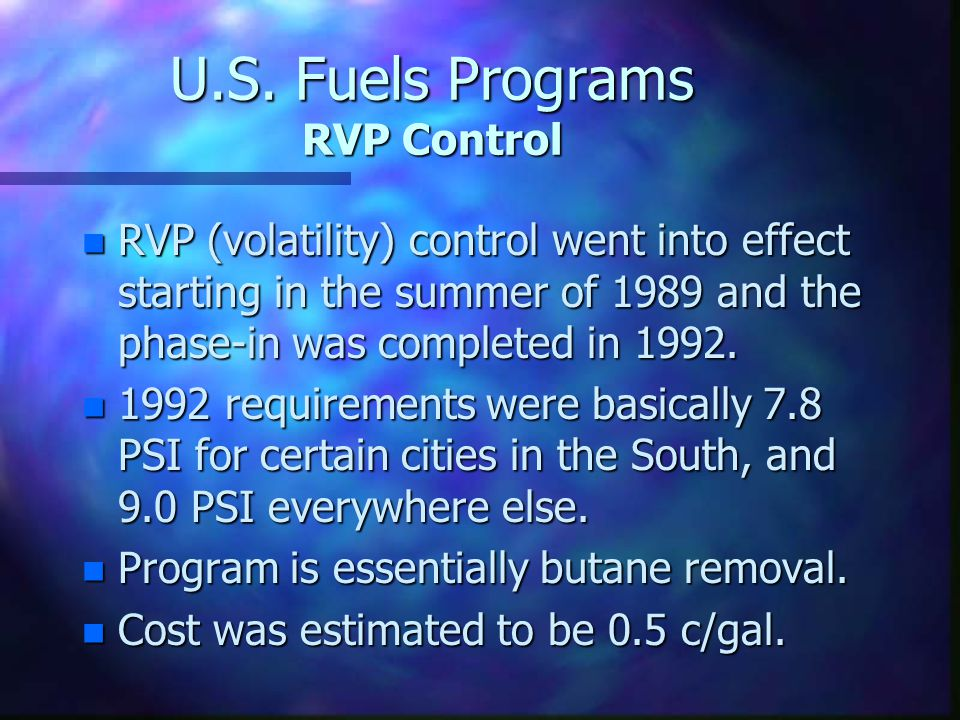 U.S. Fuels Programs RVP Control n RVP (volatility) control went into effect starting in the summer of 1989 and the phase-in was completed in 1992. n 1