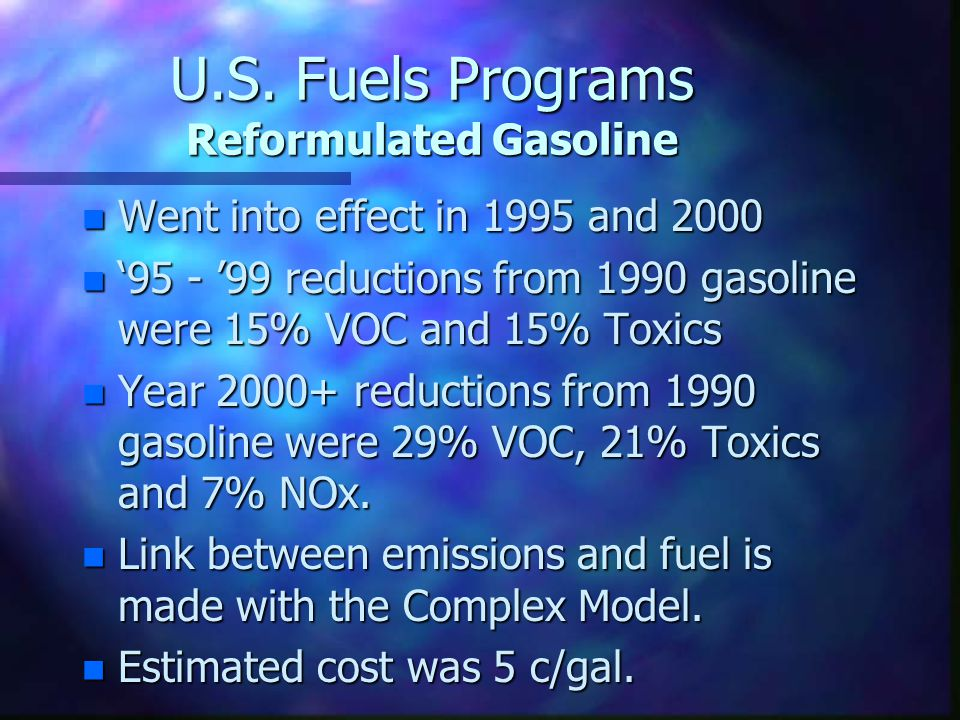 U.S. Fuels Programs Reformulated Gasoline n Went into effect in 1995 and 2000 n '95 - '99 reductions from 1990 gasoline were 15% VOC and 15% Toxics n