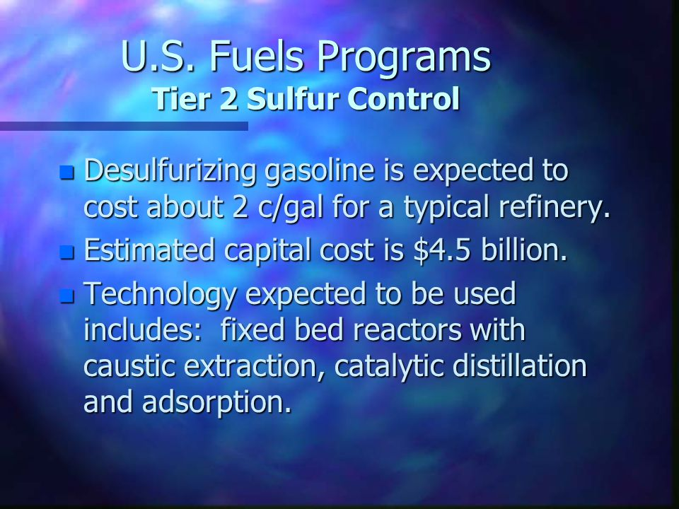 U.S. Fuels Programs Tier 2 Sulfur Control n Desulfurizing gasoline is expected to cost about 2 c/gal for a typical refinery. n Estimated capital cost