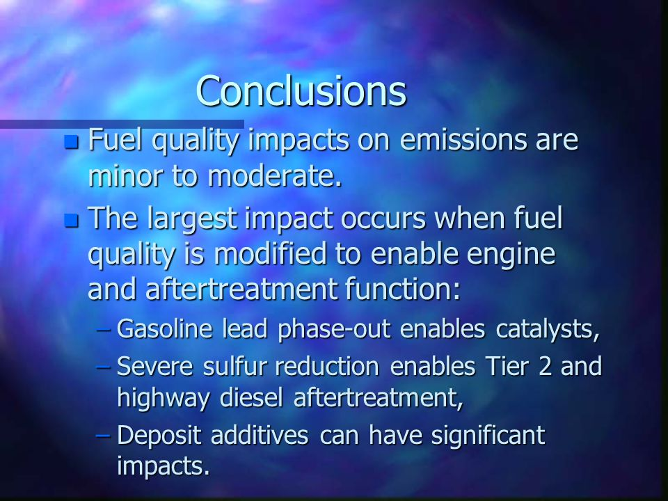 Conclusions n Fuel quality impacts on emissions are minor to moderate. n The largest impact occurs when fuel quality is modified to enable engine and