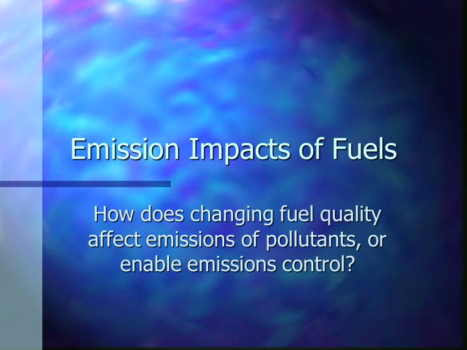 Emission Impacts of Fuels How does changing fuel quality affect emissions of pollutants, or enable emissions control?