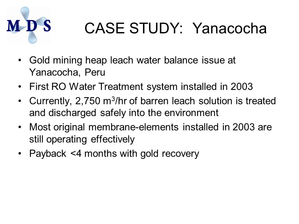 CASE STUDY: Yanacocha Gold mining heap leach water balance issue at Yanacocha, Peru First RO Water Treatment system installed in 2003 Currently, 2,750 m 3 /hr of barren leach solution is treated and discharged safely into the environment Most original membrane-elements installed in 2003 are still operating effectively Payback <4 months with gold recovery