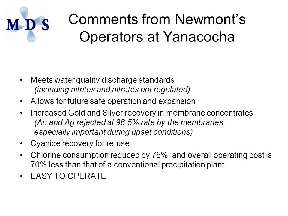 Comments from Newmont's Operators at Yanacocha Meets water quality discharge standards (including nitrites and nitrates not regulated) Allows for future safe operation and expansion Increased Gold and Silver recovery in membrane concentrates (Au and Ag rejected at 96.5% rate by the membranes – especially important during upset conditions) Cyanide recovery for re-use Chlorine consumption reduced by 75%, and overall operating cost is 70% less than that of a conventional precipitation plant EASY TO OPERATE