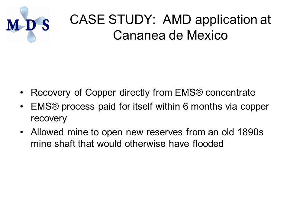 CASE STUDY: AMD application at Cananea de Mexico Recovery of Copper directly from EMS® concentrate EMS® process paid for itself within 6 months via copper recovery Allowed mine to open new reserves from an old 1890s mine shaft that would otherwise have flooded