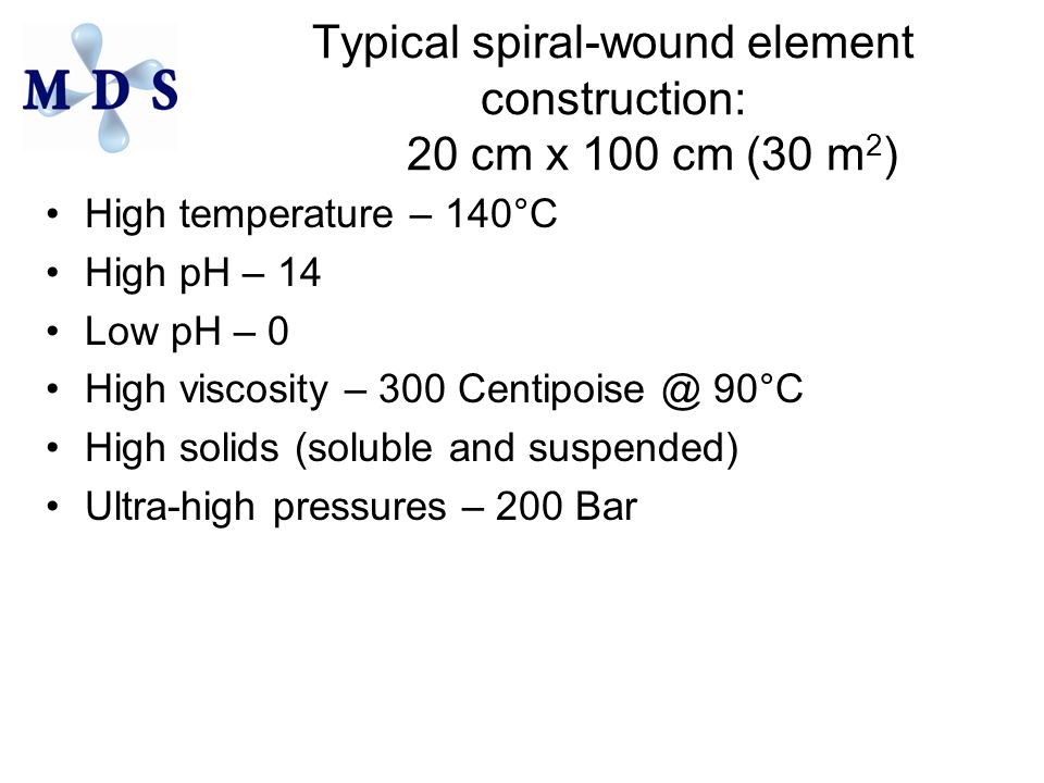 Typical spiral-wound element construction: 20 cm x 100 cm (30 m 2 ) High temperature – 140°C High pH – 14 Low pH – 0 High viscosity – 300 Centipoise @ 90°C High solids (soluble and suspended) Ultra-high pressures – 200 Bar