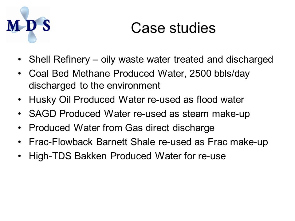 Case studies Shell Refinery – oily waste water treated and discharged Coal Bed Methane Produced Water, 2500 bbls/day discharged to the environment Husky Oil Produced Water re-used as flood water SAGD Produced Water re-used as steam make-up Produced Water from Gas direct discharge Frac-Flowback Barnett Shale re-used as Frac make-up High-TDS Bakken Produced Water for re-use