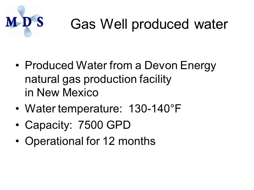 Gas Well produced water Produced Water from a Devon Energy natural gas production facility in New Mexico Water temperature: 130-140°F Capacity: 7500 GPD Operational for 12 months