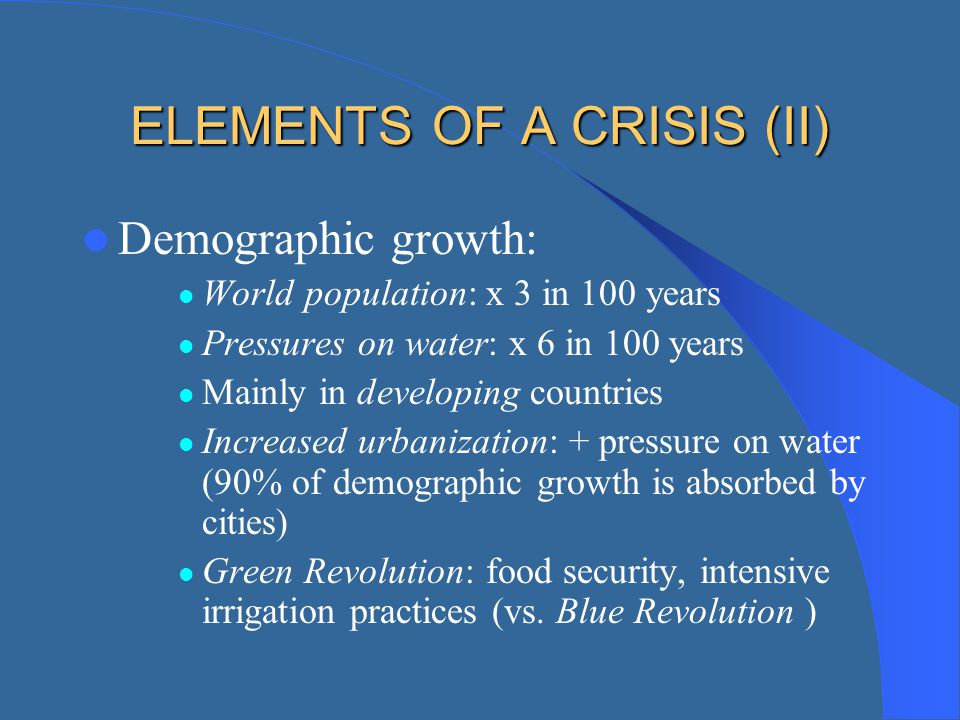 ELEMENTS OF A CRISIS (II) Demographic growth: World population: x 3 in 100 years Pressures on water: x 6 in 100 years Mainly in developing countries I