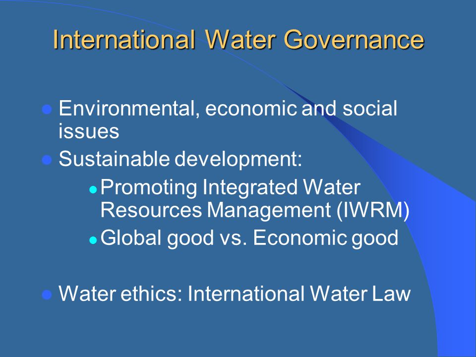 International Water Governance Environmental, economic and social issues Sustainable development: Promoting Integrated Water Resources Management (IWR