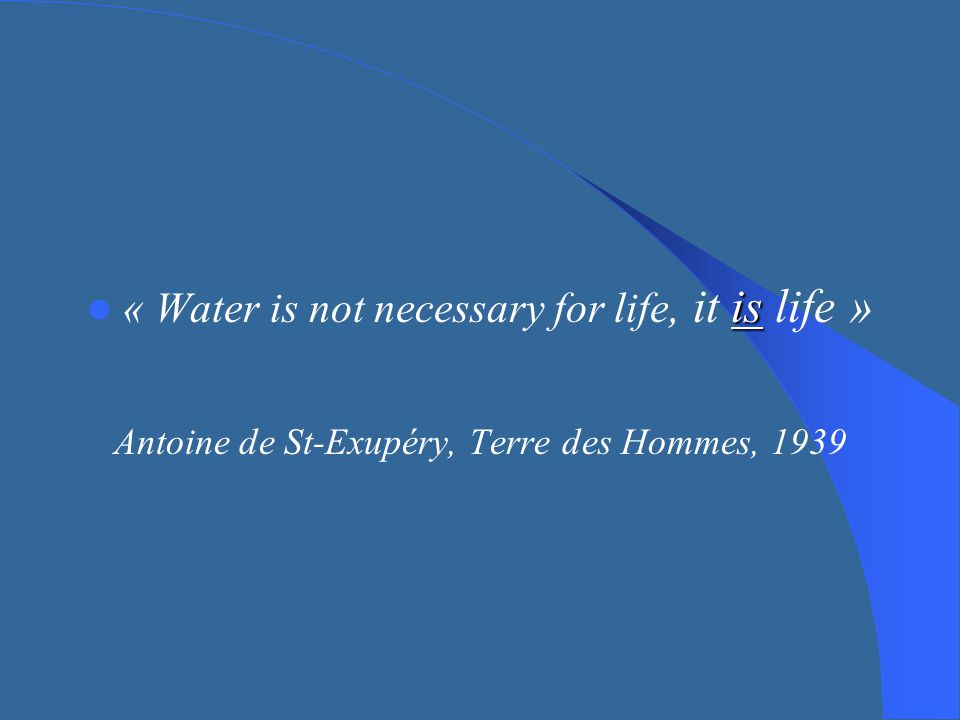 is « Water is not necessary for life, it is life » Antoine de St-Exupéry, Terre des Hommes, 1939