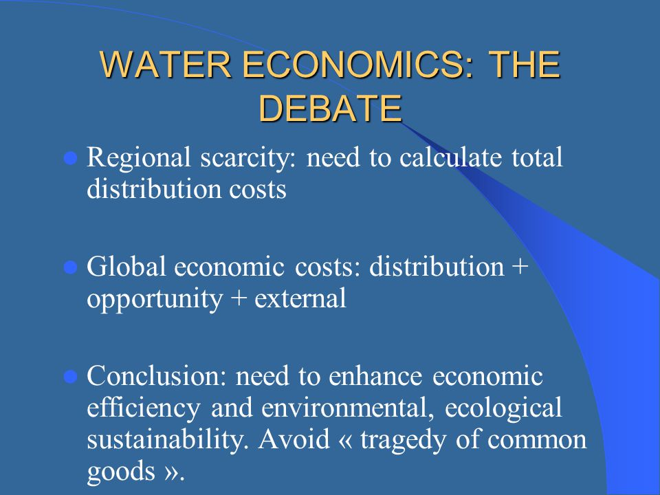 WATER ECONOMICS: THE DEBATE Regional scarcity: need to calculate total distribution costs Global economic costs: distribution + opportunity + external