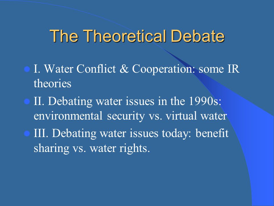 The Theoretical Debate I. Water Conflict & Cooperation: some IR theories II. Debating water issues in the 1990s: environmental security vs. virtual wa