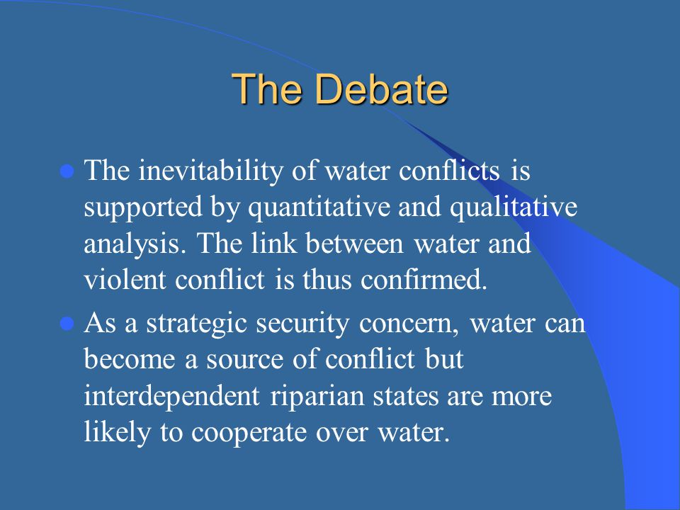 The Debate The inevitability of water conflicts is supported by quantitative and qualitative analysis. The link between water and violent conflict is