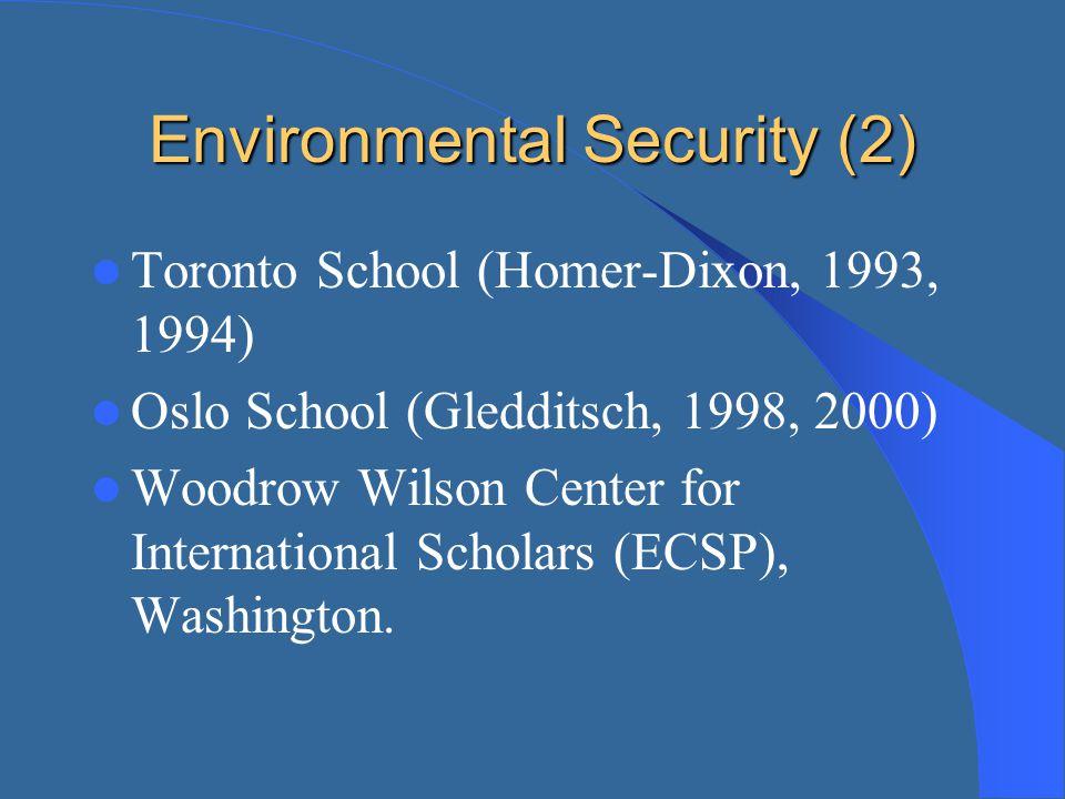 Environmental Security (2) Toronto School (Homer-Dixon, 1993, 1994) Oslo School (Gledditsch, 1998, 2000) Woodrow Wilson Center for International Schol