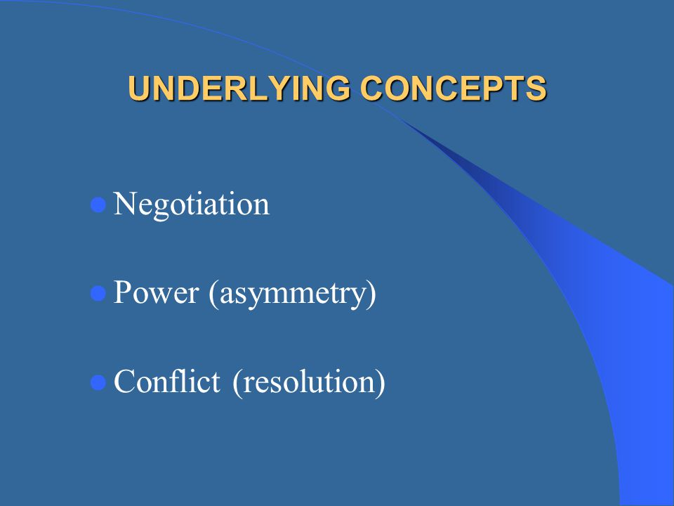 UNDERLYING CONCEPTS Negotiation Power (asymmetry) Conflict (resolution)