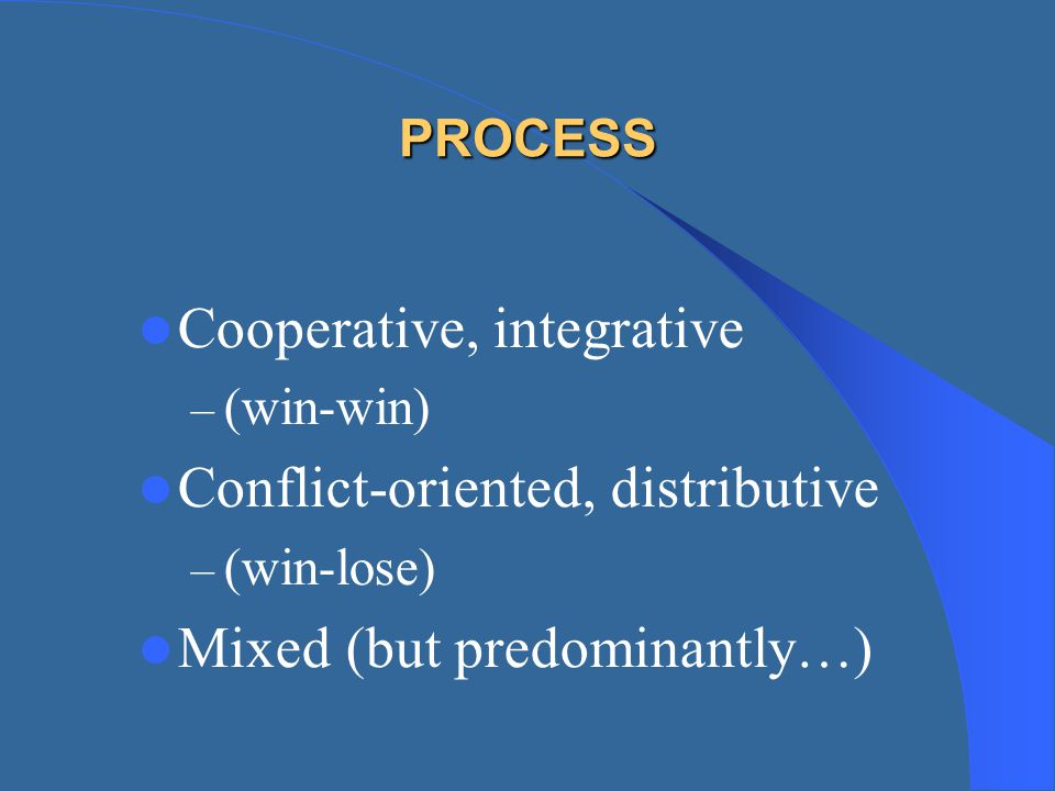 PROCESS Cooperative, integrative – (win-win) Conflict-oriented, distributive – (win-lose) Mixed (but predominantly…)