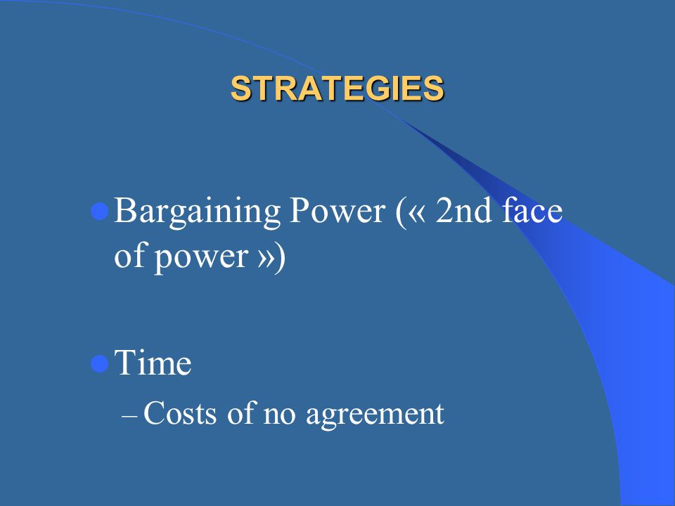 STRATEGIES Bargaining Power (« 2nd face of power ») Time – Costs of no agreement