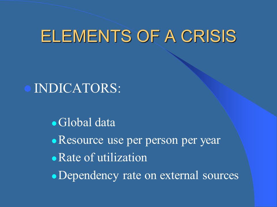 ELEMENTS OF A CRISIS INDICATORS: Global data Resource use per person per year Rate of utilization Dependency rate on external sources
