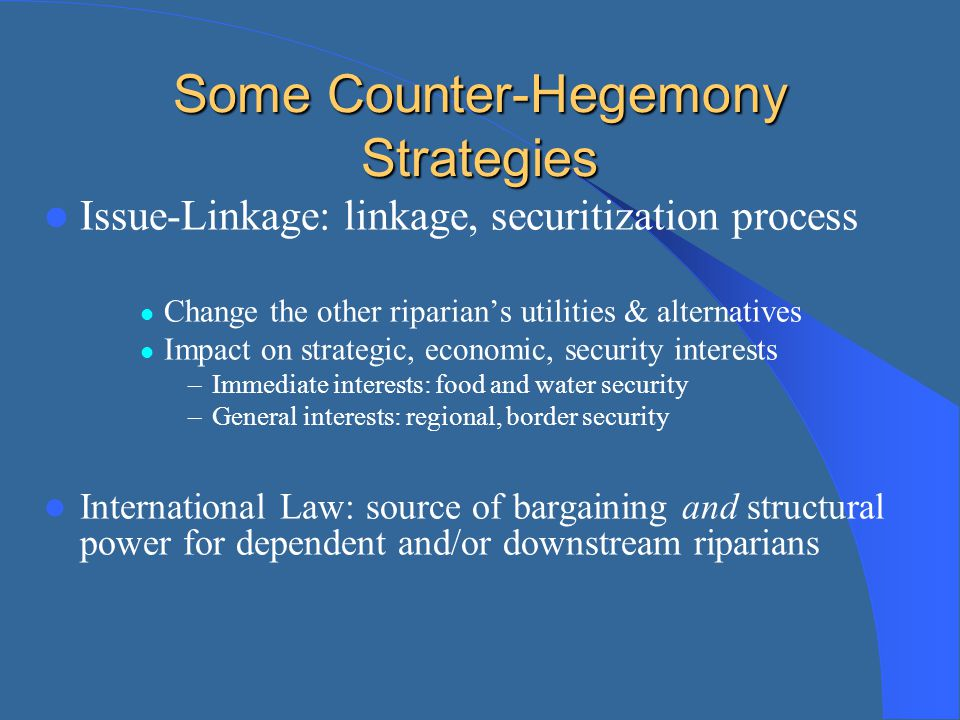 Some Counter-Hegemony Strategies Issue-Linkage: linkage, securitization process Change the other riparian's utilities & alternatives Impact on strateg