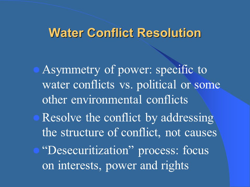 Water Conflict Resolution Asymmetry of power: specific to water conflicts vs. political or some other environmental conflicts Resolve the conflict by