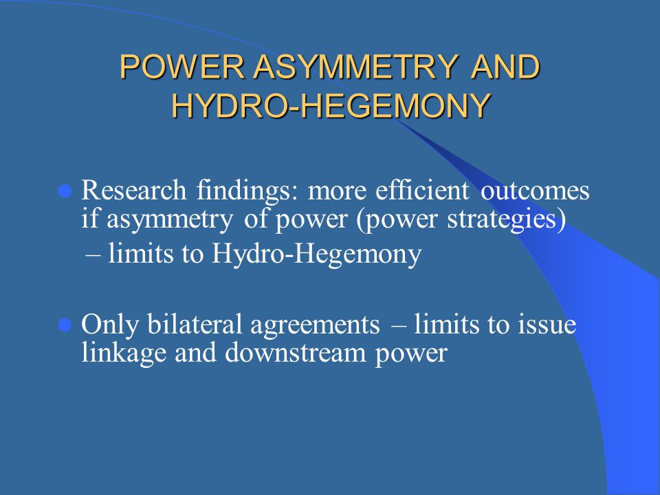 POWER ASYMMETRY AND HYDRO-HEGEMONY Research findings: more efficient outcomes if asymmetry of power (power strategies) – limits to Hydro-Hegemony Only