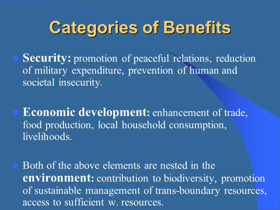 Categories of Benefits Security: promotion of peaceful relations, reduction of military expenditure, prevention of human and societal insecurity. Econ