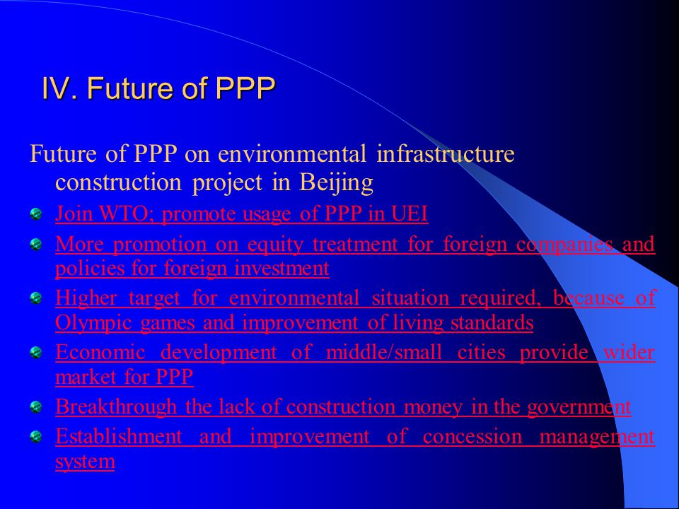 IV. Future of PPP Future of PPP on environmental infrastructure construction project in Beijing Join WTO; promote usage of PPP in UEI More promotion o