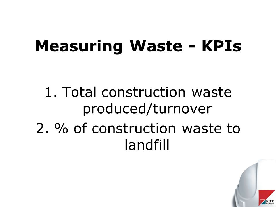 Measuring Waste - KPIs 1.Total construction waste produced/turnover 2.% of construction waste to landfill