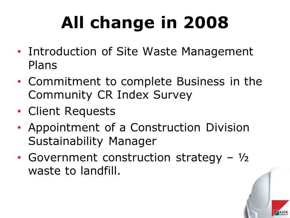 All change in 2008 Introduction of Site Waste Management Plans Commitment to complete Business in the Community CR Index Survey Client Requests Appointment of a Construction Division Sustainability Manager Government construction strategy – ½ waste to landfill.