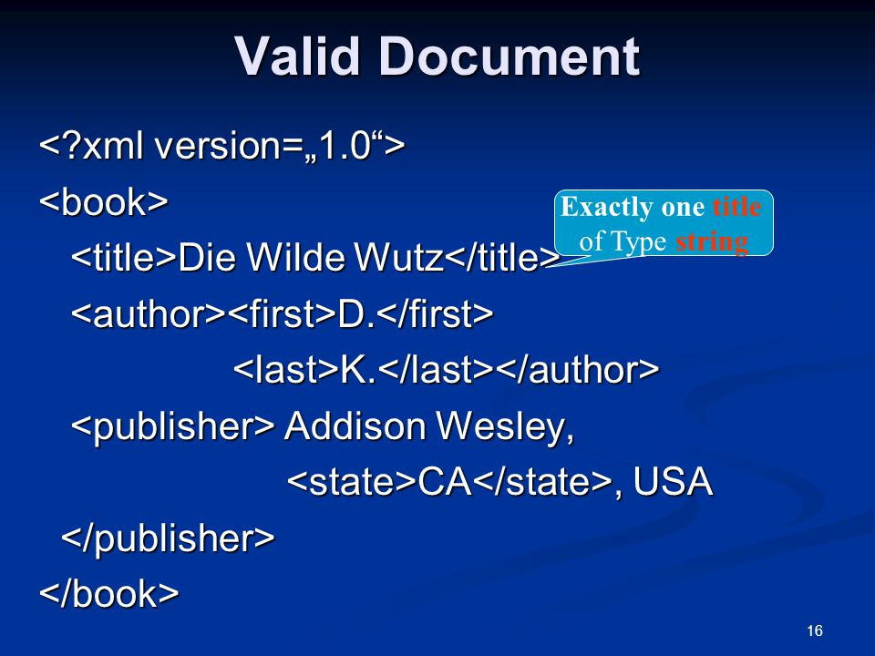 16 Valid Document <book> Die Wilde Wutz Die Wilde Wutz D. D. K. K. Addison Wesley, Addison Wesley, CA, USA CA, USA </book> Exactly one title of Type s