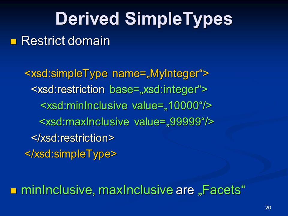 "26 Derived SimpleTypes Restrict domain Restrict domain </xsd:simpleType> minInclusive, maxInclusive are ""Facets"" minInclusive, maxInclusive are ""Facet"